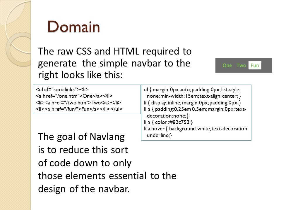 Domain The raw CSS and HTML required to generate the simple navbar to the right looks like this: One Two Fun ul { margin: 0px auto; padding: 0px; list-style: none; min-width: 15em; text-align: center; } li { display: inline; margin: 0px; padding: 0px; } li a { padding: 0.25em 0.5em; margin: 0px; text- decoration: none; } li a { color: #82c753; } li a:hover { background: white; text-decoration: underline; } The goal of Navlang is to reduce this sort of code down to only those elements essential to the design of the navbar.