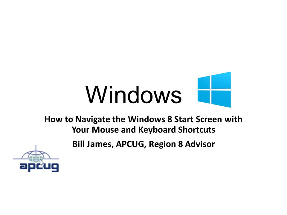 Windows 8 How to Navigate the Windows 8 Start Screen with Your Mouse and Keyboard Shortcuts Bill James, APCUG, Region 8 Advisor