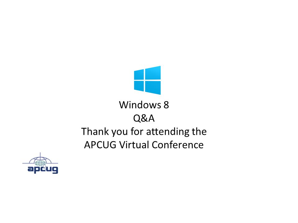 Windows 8 Q&A Thank you for attending the APCUG Virtual Conference