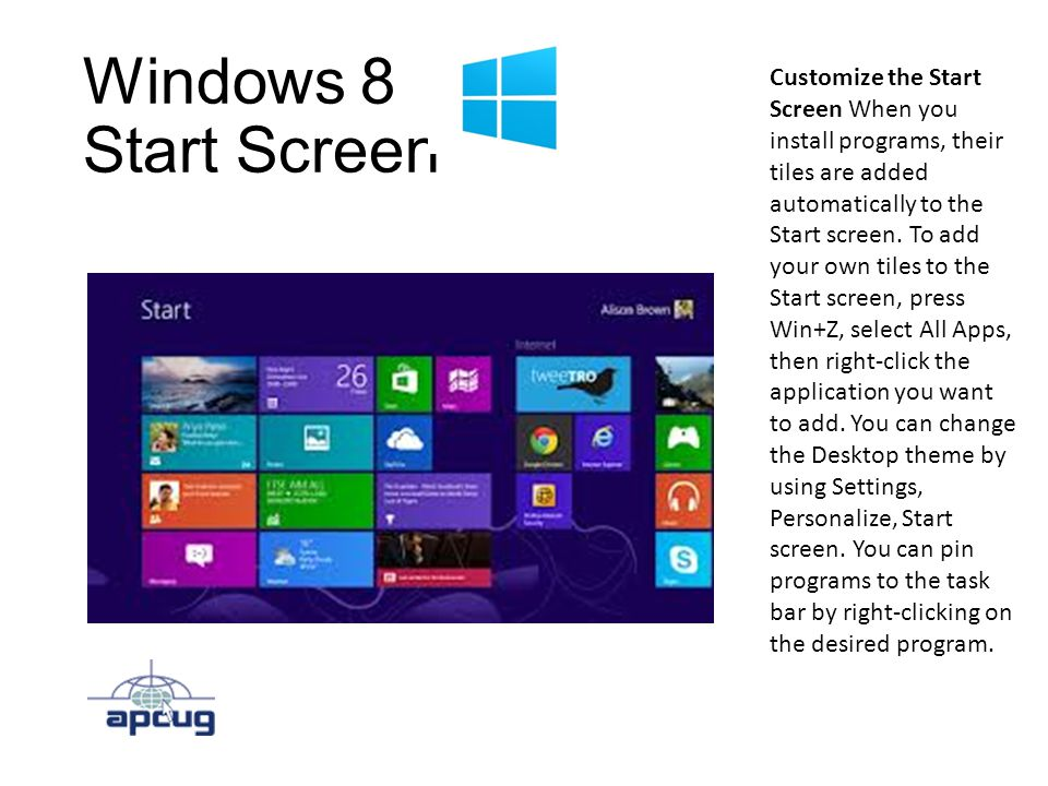 Windows 8 Start Screen Customize the Start Screen When you install programs, their tiles are added automatically to the Start screen.