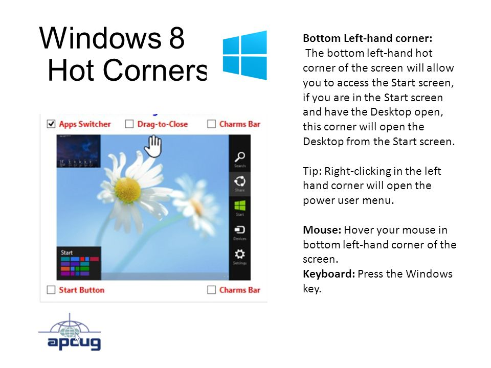Windows 8 Hot Corners Bottom Left-hand corner: The bottom left-hand hot corner of the screen will allow you to access the Start screen, if you are in the Start screen and have the Desktop open, this corner will open the Desktop from the Start screen.