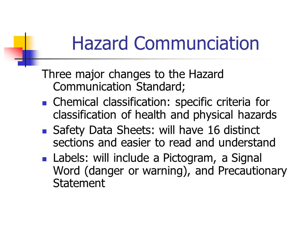 Hazard Communciation Three major changes to the Hazard Communication Standard; Chemical classification: specific criteria for classification of health and physical hazards Safety Data Sheets: will have 16 distinct sections and easier to read and understand Labels: will include a Pictogram, a Signal Word (danger or warning), and Precautionary Statement