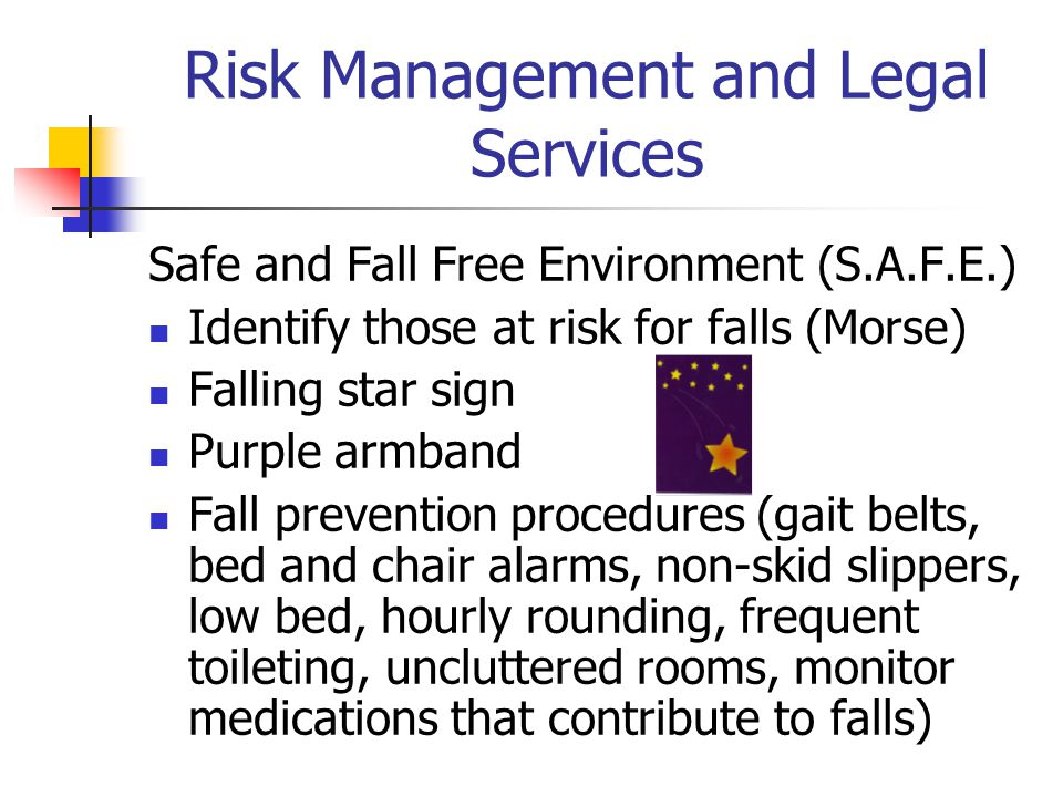 Risk Management and Legal Services Safe and Fall Free Environment (S.A.F.E.) Identify those at risk for falls (Morse) Falling star sign Purple armband Fall prevention procedures (gait belts, bed and chair alarms, non-skid slippers, low bed, hourly rounding, frequent toileting, uncluttered rooms, monitor medications that contribute to falls)