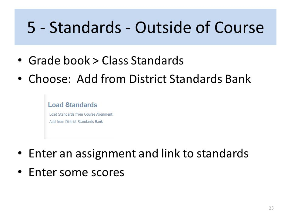 5 - Standards - Outside of Course Grade book > Class Standards Choose: Add from District Standards Bank Enter an assignment and link to standards Ente