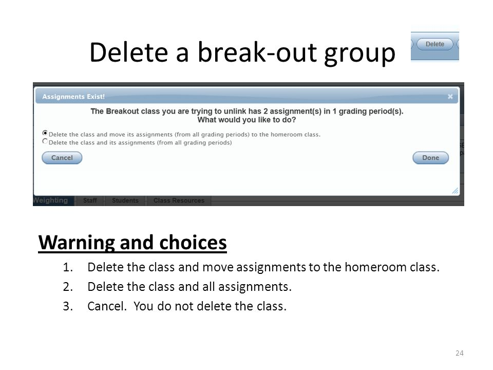 Delete a break-out group Warning and choices 1.Delete the class and move assignments to the homeroom class. 2.Delete the class and all assignments. 3.
