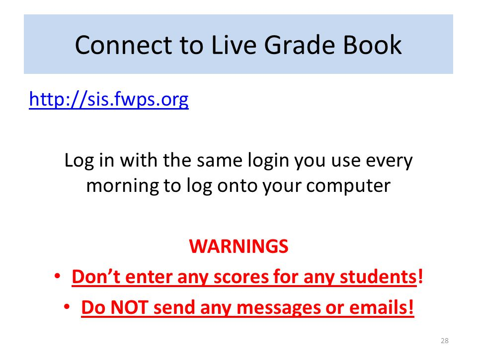 Connect to Live Grade Book http://sis.fwps.org Log in with the same login you use every morning to log onto your computer WARNINGS Don't enter any sco