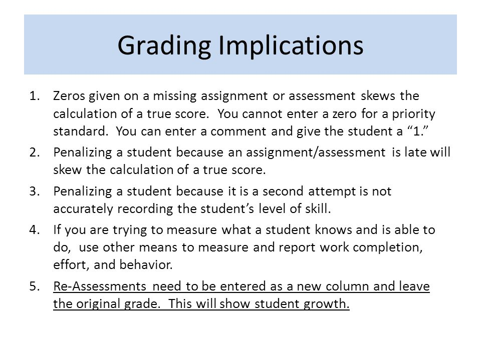Grading Implications 1.Zeros given on a missing assignment or assessment skews the calculation of a true score. You cannot enter a zero for a priority