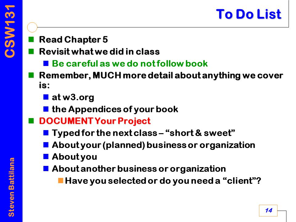 CSW131 Steven Battilana 14 To Do List Read Chapter 5 Read Chapter 5 Revisit what we did in class Revisit what we did in class Be careful as we do not follow book Remember, MUCH more detail about anything we cover is: Remember, MUCH more detail about anything we cover is: at w3.org the Appendices of your book DOCUMENT Your Project DOCUMENT Your Project Typed for the next class – short & sweet About your (planned) business or organization About you About another business or organization Have you selected or do you need a client