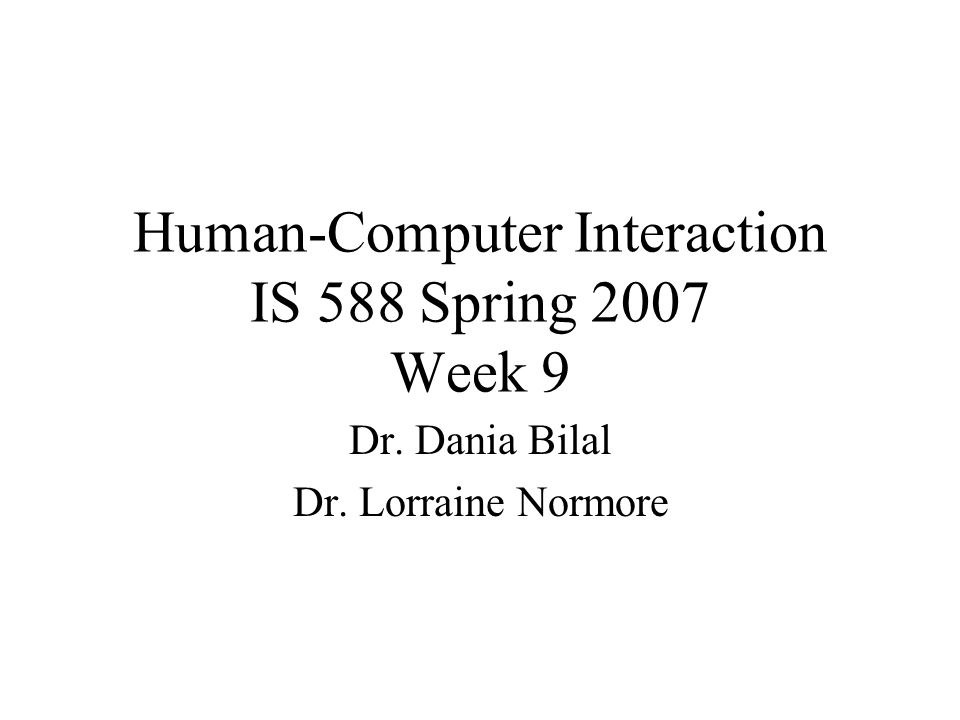Human-Computer Interaction IS 588 Spring 2007 Week 9 Dr. Dania Bilal Dr. Lorraine Normore