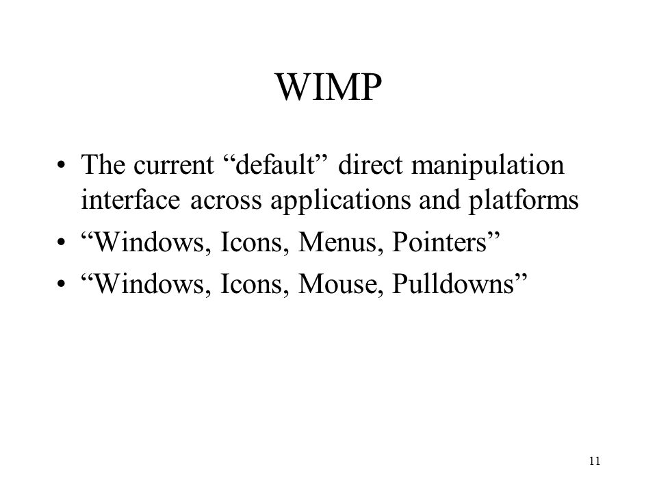 11 WIMP The current default direct manipulation interface across applications and platforms Windows, Icons, Menus, Pointers Windows, Icons, Mouse, Pulldowns