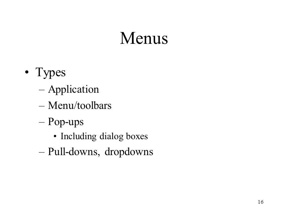 16 Menus Types –Application –Menu/toolbars –Pop-ups Including dialog boxes –Pull-downs, dropdowns