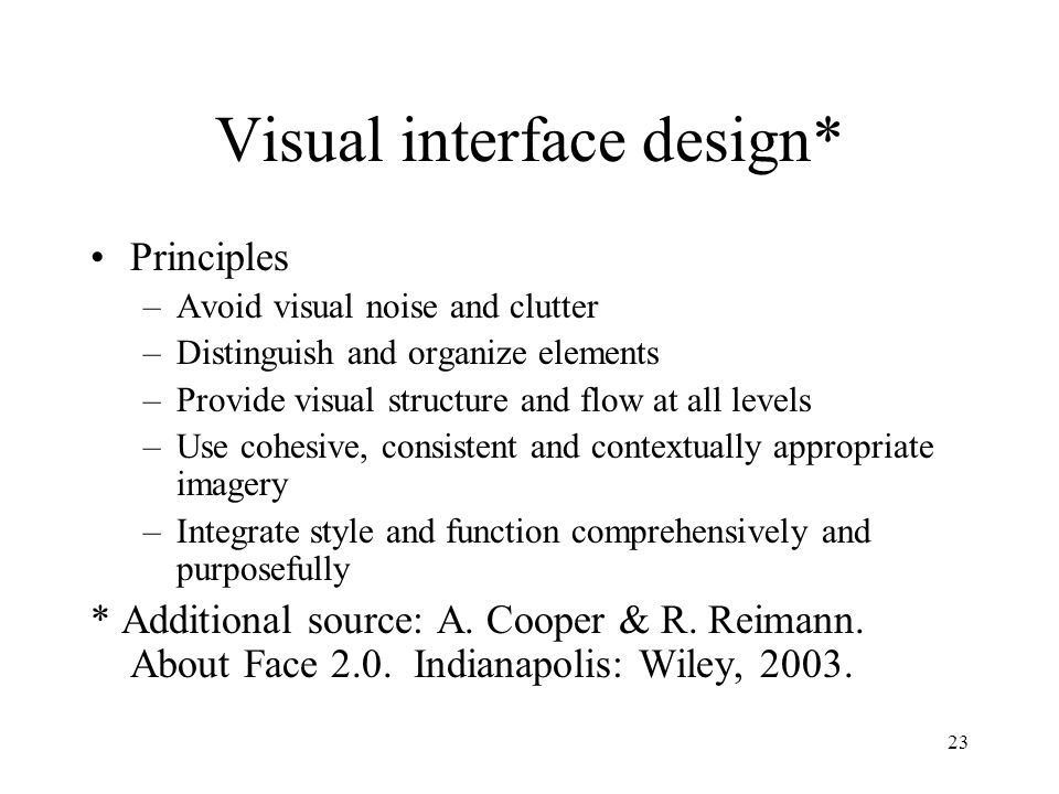23 Visual interface design* Principles –Avoid visual noise and clutter –Distinguish and organize elements –Provide visual structure and flow at all levels –Use cohesive, consistent and contextually appropriate imagery –Integrate style and function comprehensively and purposefully * Additional source: A.
