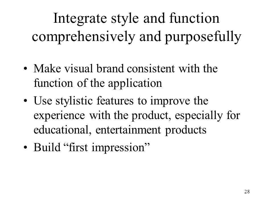 28 Integrate style and function comprehensively and purposefully Make visual brand consistent with the function of the application Use stylistic features to improve the experience with the product, especially for educational, entertainment products Build first impression
