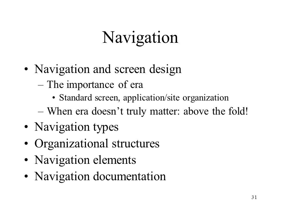 31 Navigation Navigation and screen design –The importance of era Standard screen, application/site organization –When era doesn't truly matter: above the fold.