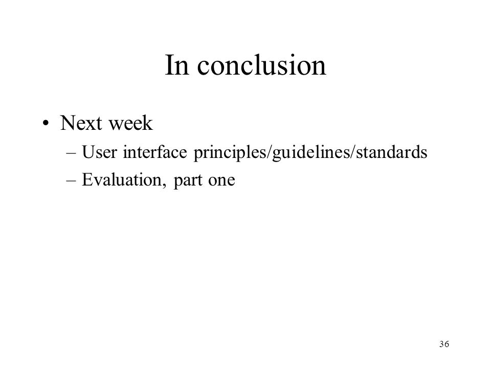 36 In conclusion Next week –User interface principles/guidelines/standards –Evaluation, part one