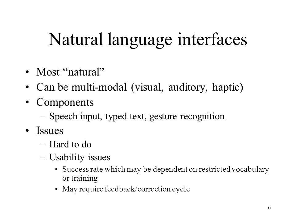 6 Natural language interfaces Most natural Can be multi-modal (visual, auditory, haptic) Components –Speech input, typed text, gesture recognition Issues –Hard to do –Usability issues Success rate which may be dependent on restricted vocabulary or training May require feedback/correction cycle