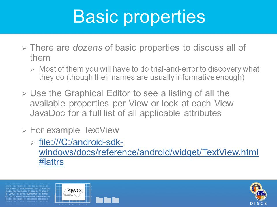 Basic properties  There are dozens of basic properties to discuss all of them  Most of them you will have to do trial-and-error to discovery what they do (though their names are usually informative enough)  Use the Graphical Editor to see a listing of all the available properties per View or look at each View JavaDoc for a full list of all applicable attributes  For example TextView  file:///C:/android-sdk- windows/docs/reference/android/widget/TextView.html #lattrs file:///C:/android-sdk- windows/docs/reference/android/widget/TextView.html #lattrs