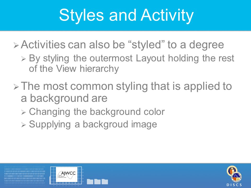 Styles and Activity  Activities can also be styled to a degree  By styling the outermost Layout holding the rest of the View hierarchy  The most common styling that is applied to a background are  Changing the background color  Supplying a backgroud image