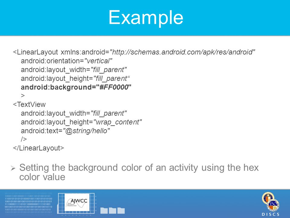 Example  Setting the background color of an activity using the hex color value <LinearLayout xmlns:android= http://schemas.android.com/apk/res/android android:orientation= vertical android:layout_width= fill_parent android:layout_height= fill_parent android:background= #FF0000 > <TextView android:layout_width= fill_parent android:layout_height= wrap_content android:text= @string/hello />