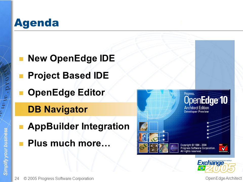 Simplify your business © 2005 Progress Software Corporation24 OpenEdge Architect Agenda n New OpenEdge IDE n Project Based IDE n OpenEdge Editor n DB Navigator n AppBuilder Integration n Plus much more…
