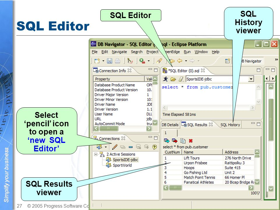 Simplify your business © 2005 Progress Software Corporation27 OpenEdge Architect SQL Editor Select 'pencil' icon to open a 'new SQL Editor' SQL Results viewer SQL History viewer