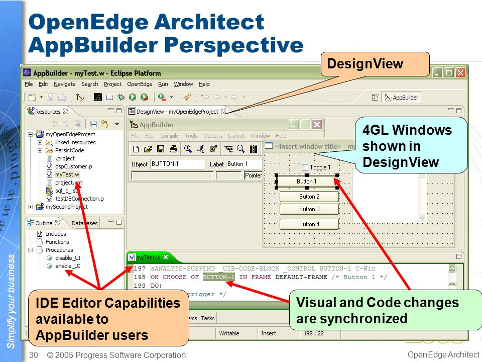 Simplify your business © 2005 Progress Software Corporation30 OpenEdge Architect OpenEdge Architect AppBuilder Perspective Visual and Code changes are synchronized IDE Editor Capabilities available to AppBuilder users DesignView 4GL Windows shown in DesignView