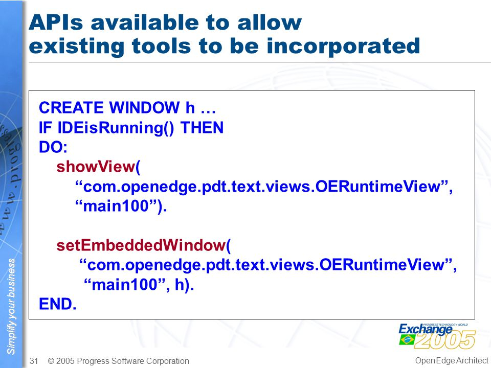 Simplify your business © 2005 Progress Software Corporation31 OpenEdge Architect APIs available to allow existing tools to be incorporated CREATE WINDOW h … IF IDEisRunning() THEN DO: showView( com.openedge.pdt.text.views.OERuntimeView , main100 ).