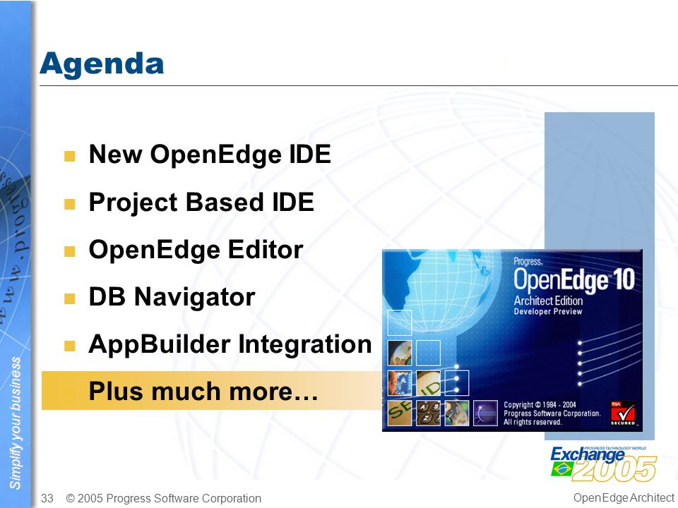 Simplify your business © 2005 Progress Software Corporation33 OpenEdge Architect Agenda n New OpenEdge IDE n Project Based IDE n OpenEdge Editor n DB Navigator n AppBuilder Integration n Plus much more…