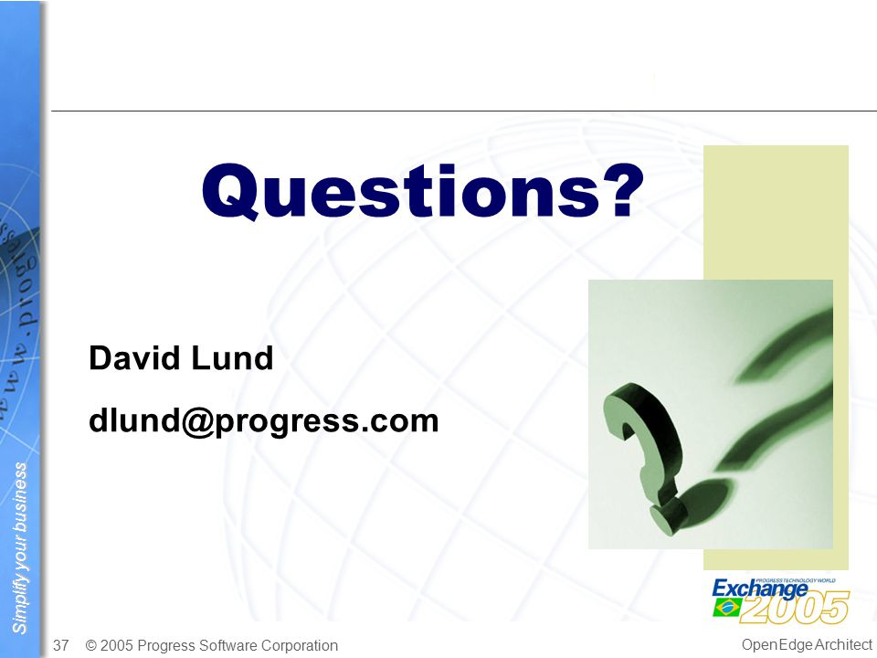 Simplify your business © 2005 Progress Software Corporation37 OpenEdge Architect Questions.