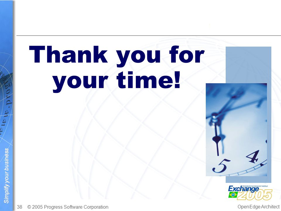 Simplify your business © 2005 Progress Software Corporation38 OpenEdge Architect Thank you for your time!