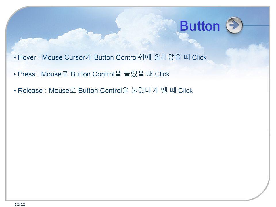 12/12 Hover : Mouse Cursor 가 Button Control 위에 올라왔을 때 Click Press : Mouse 로 Button Control 을 눌렀을 때 Click Release : Mouse 로 Button Control 을 눌렀다가 땔 때 Click Button
