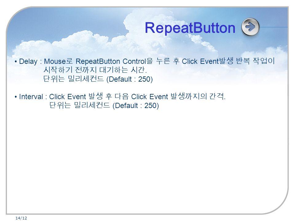 14/12 Delay : Mouse 로 RepeatButton Control 을 누른 후 Click Event 발생 반복 작업이 시작하기 전까지 대기하는 시간.