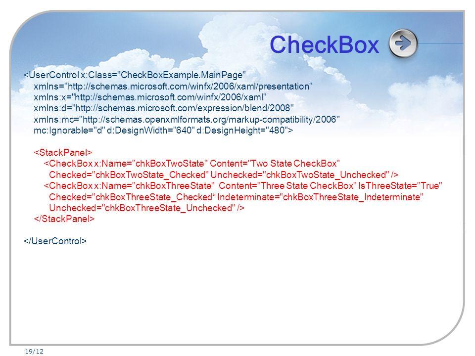 19/12 <UserControl x:Class= CheckBoxExample.MainPage xmlns= http://schemas.microsoft.com/winfx/2006/xaml/presentation xmlns:x= http://schemas.microsoft.com/winfx/2006/xaml xmlns:d= http://schemas.microsoft.com/expression/blend/2008 xmlns:mc= http://schemas.openxmlformats.org/markup-compatibility/2006 mc:Ignorable= d d:DesignWidth= 640 d:DesignHeight= 480 > <CheckBox x:Name= chkBoxTwoState Content= Two State CheckBox Checked= chkBoxTwoState_Checked Unchecked= chkBoxTwoState_Unchecked /> <CheckBox x:Name= chkBoxThreeState Content= Three State CheckBox IsThreeState= True Checked= chkBoxThreeState_Checked Indeterminate= chkBoxThreeState_Indeterminate Unchecked= chkBoxThreeState_Unchecked /> CheckBox