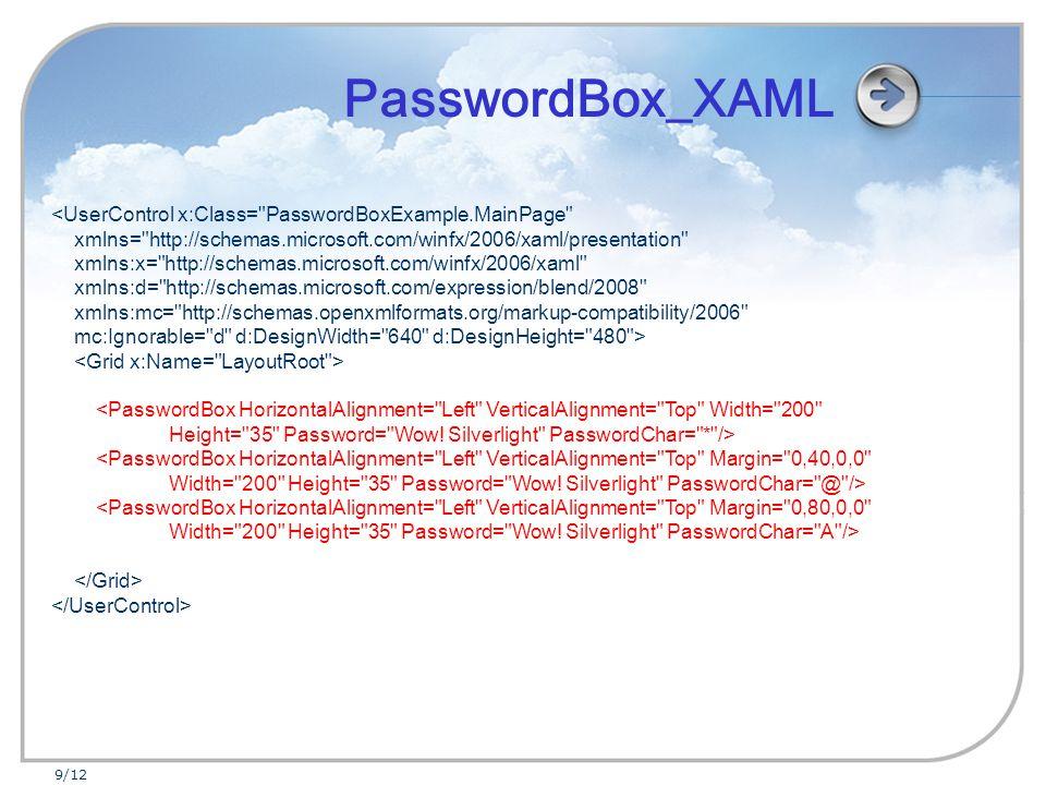 9/12 <UserControl x:Class= PasswordBoxExample.MainPage xmlns= http://schemas.microsoft.com/winfx/2006/xaml/presentation xmlns:x= http://schemas.microsoft.com/winfx/2006/xaml xmlns:d= http://schemas.microsoft.com/expression/blend/2008 xmlns:mc= http://schemas.openxmlformats.org/markup-compatibility/2006 mc:Ignorable= d d:DesignWidth= 640 d:DesignHeight= 480 > <PasswordBox HorizontalAlignment= Left VerticalAlignment= Top Width= 200 Height= 35 Password= Wow.