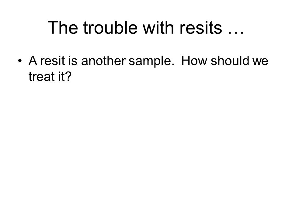 The trouble with resits … A resit is another sample. How should we treat it