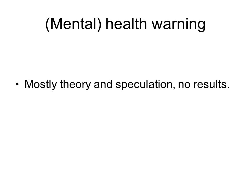(Mental) health warning Mostly theory and speculation, no results.