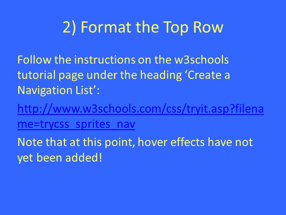 2) Format the Top Row Follow the instructions on the w3schools tutorial page under the heading 'Create a Navigation List': http://www.w3schools.com/css/tryit.asp filena me=trycss_sprites_nav Note that at this point, hover effects have not yet been added!