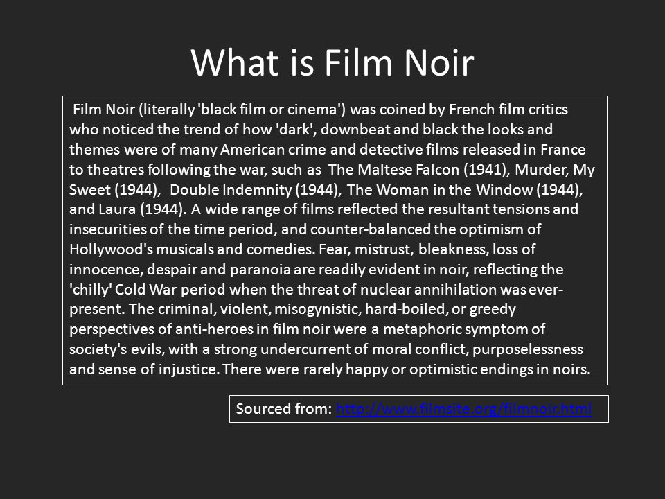 What is Film Noir Film Noir (literally black film or cinema ) was coined by French film critics who noticed the trend of how dark , downbeat and black the looks and themes were of many American crime and detective films released in France to theatres following the war, such as The Maltese Falcon (1941), Murder, My Sweet (1944), Double Indemnity (1944), The Woman in the Window (1944), and Laura (1944).