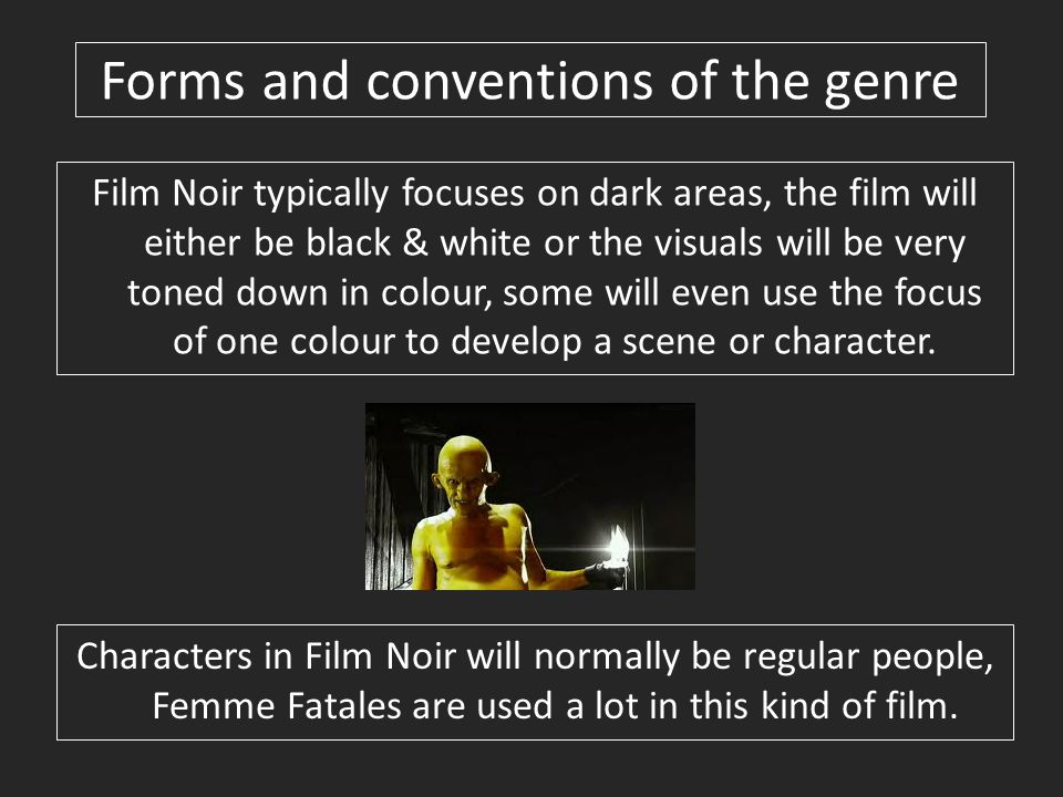 Forms and conventions of the genre Film Noir typically focuses on dark areas, the film will either be black & white or the visuals will be very toned down in colour, some will even use the focus of one colour to develop a scene or character.