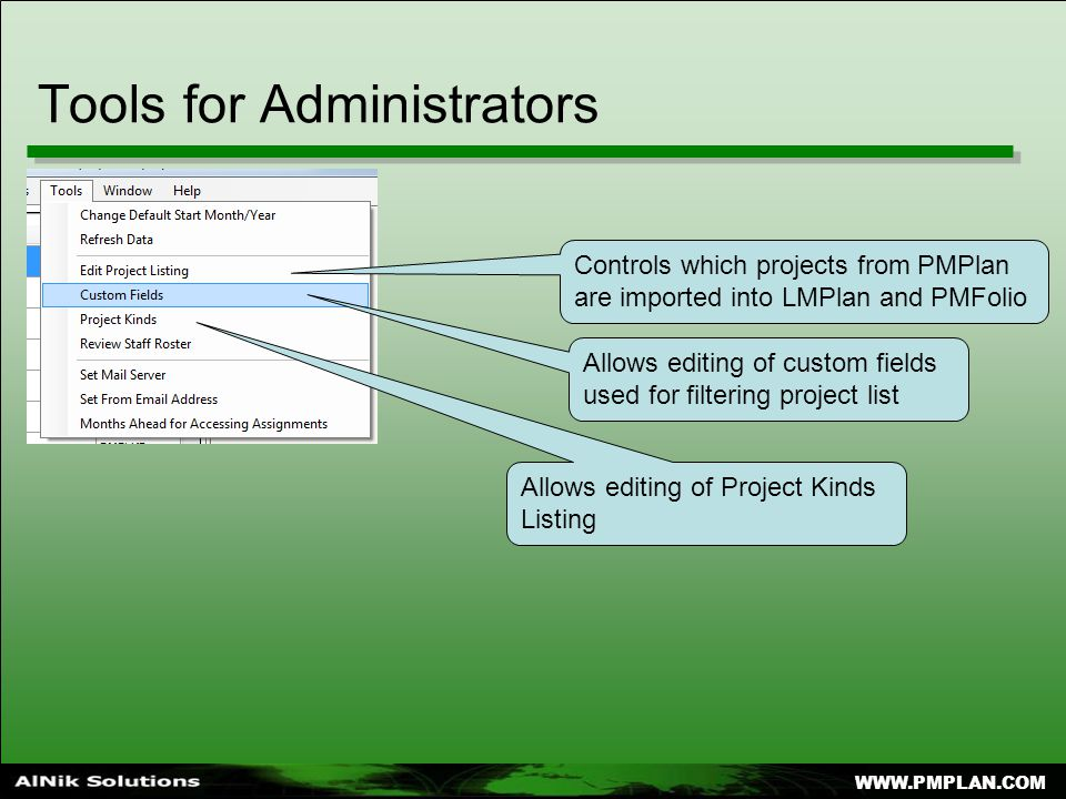 Tools for Administrators Controls which projects from PMPlan are imported into LMPlan and PMFolio Allows editing of custom fields used for filtering project list Allows editing of Project Kinds Listing