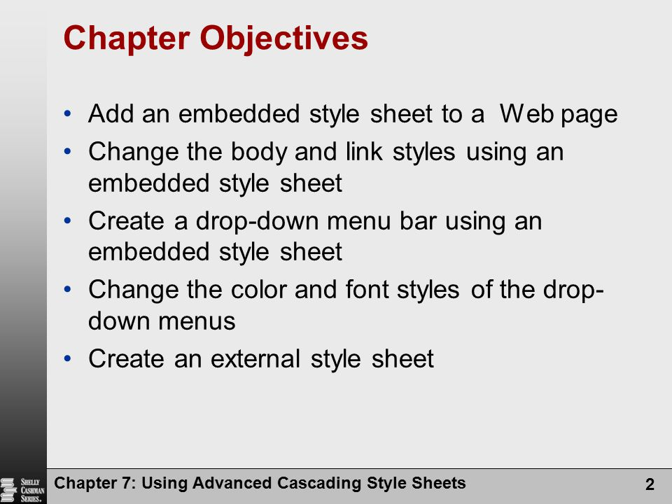 Chapter 7: Using Advanced Cascading Style Sheets 2 Chapter Objectives Add an embedded style sheet to a Web page Change the body and link styles using