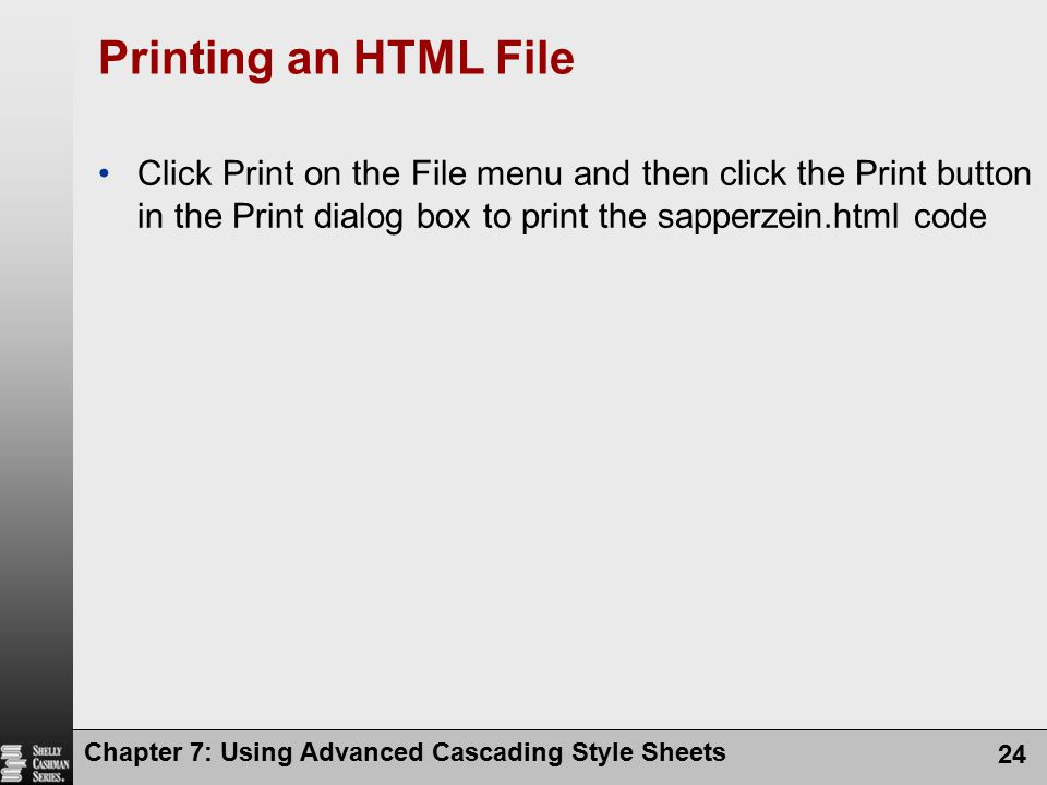 Chapter 7: Using Advanced Cascading Style Sheets 24 Printing an HTML File Click Print on the File menu and then click the Print button in the Print di