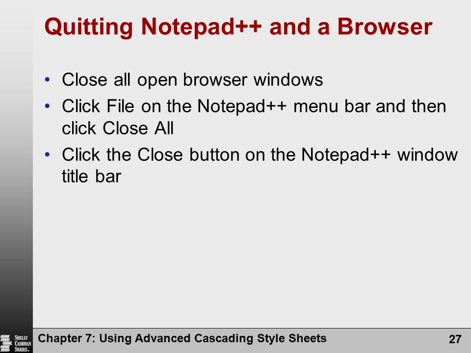 Chapter 7: Using Advanced Cascading Style Sheets 27 Quitting Notepad++ and a Browser Close all open browser windows Click File on the Notepad++ menu b