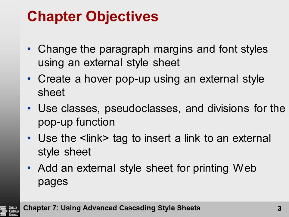 Chapter 7: Using Advanced Cascading Style Sheets 3 Chapter Objectives Change the paragraph margins and font styles using an external style sheet Creat
