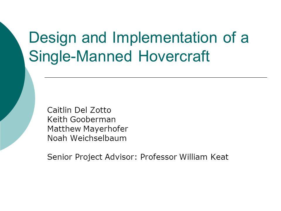 Design and Implementation of a Single-Manned Hovercraft Caitlin Del Zotto Keith Gooberman Matthew Mayerhofer Noah Weichselbaum Senior Project Advisor: Professor William Keat