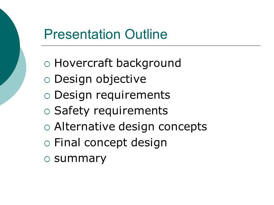 Presentation Outline  Hovercraft background  Design objective  Design requirements  Safety requirements  Alternative design concepts  Final concept design  summary