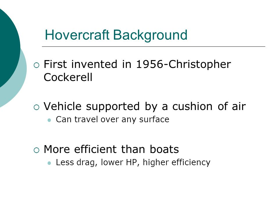Hovercraft Background  First invented in 1956-Christopher Cockerell  Vehicle supported by a cushion of air Can travel over any surface  More efficient than boats Less drag, lower HP, higher efficiency