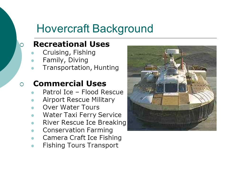 Hovercraft Background  Recreational Uses Cruising, Fishing Family, Diving Transportation, Hunting  Commercial Uses Patrol Ice – Flood Rescue Airport Rescue Military Over Water Tours Water Taxi Ferry Service River Rescue Ice Breaking Conservation Farming Camera Craft Ice Fishing Fishing Tours Transport