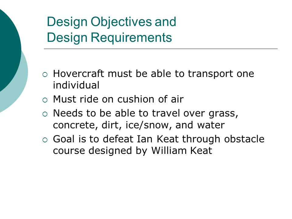 Design Objectives and Design Requirements  Hovercraft must be able to transport one individual  Must ride on cushion of air  Needs to be able to travel over grass, concrete, dirt, ice/snow, and water  Goal is to defeat Ian Keat through obstacle course designed by William Keat