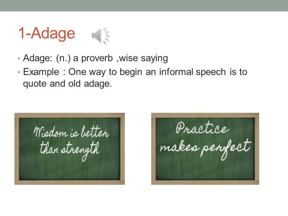 1-Adage Adage: (n.) a proverb,wise saying Example : One way to begin an informal speech is to quote and old adage.